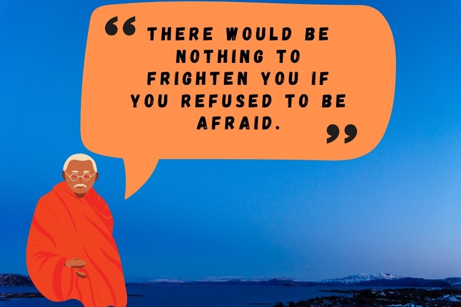 There would be nothing to frighten you if you refused to be afraid