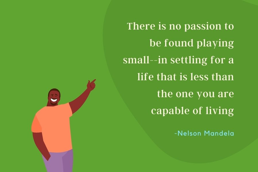 There is no passion to be found playing small--in settling for a life that is less than the one you are capable of living