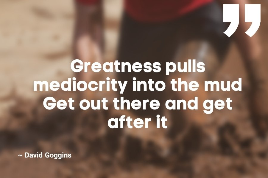 Greatness pulls mediocrity into the mud. Get out there and get after it