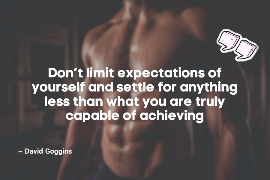Don't limit expectations of yourself and settle for anything less than what you are truly capable of achieving