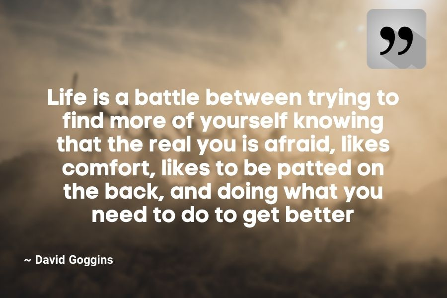 Life is a battle between trying to find more of yourself knowing that the real you is afraid, likes comfort, likes to be patted on the back, and doing what you need to do to get better