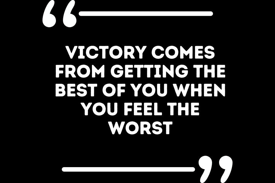 Victory comes from getting the best of you when you feel the worst.