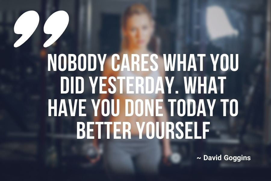 Nobody cares what you did yesterday. What have you done today to better yourself