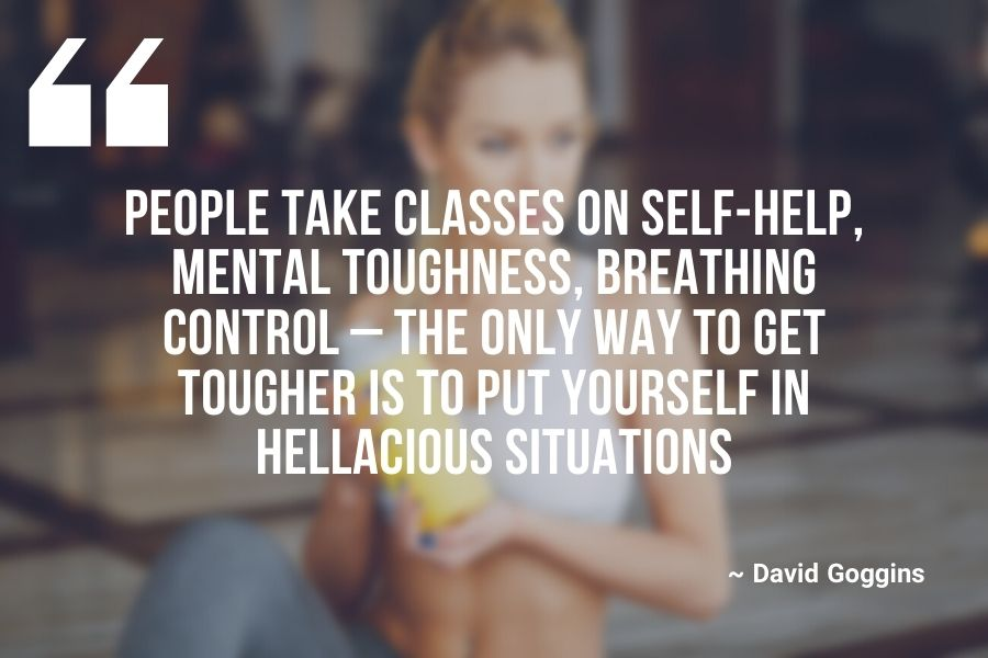 People take classes on self-help, mental toughness, breathing control – the only way to get tougher is to put yourself in hellacious situations