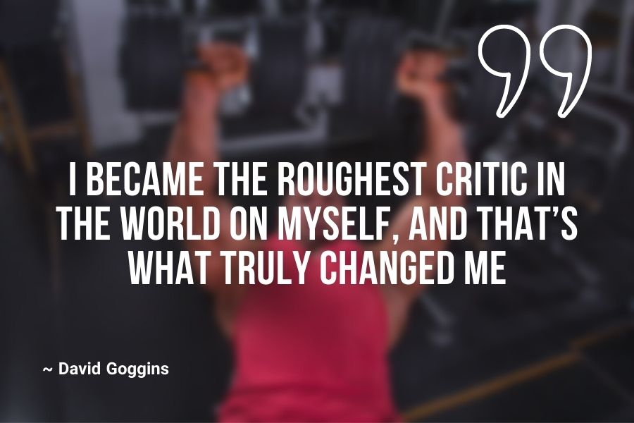 I became the roughest critic in the world on myself, and that's what truly changed me