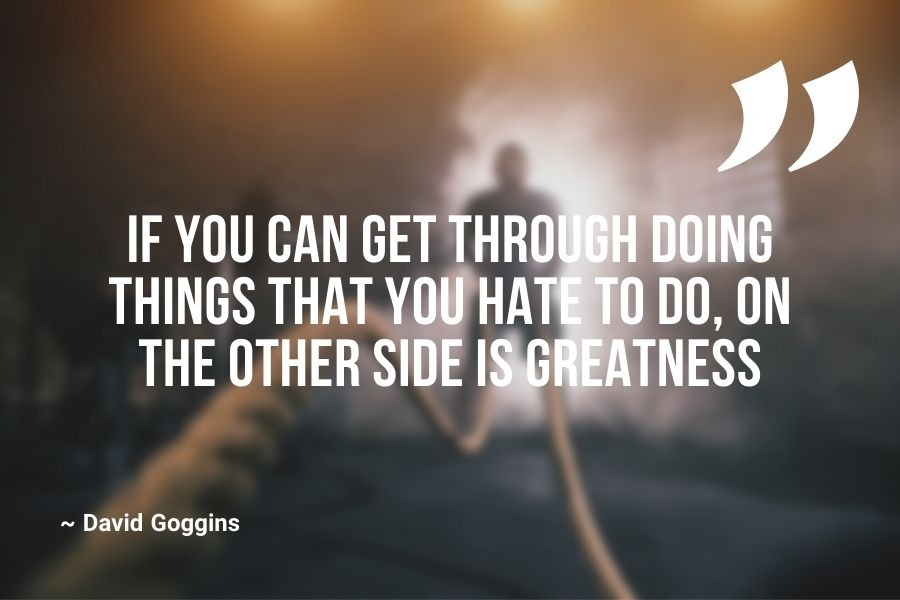 If you can get through doing things that you hate to do, on the other side is greatness