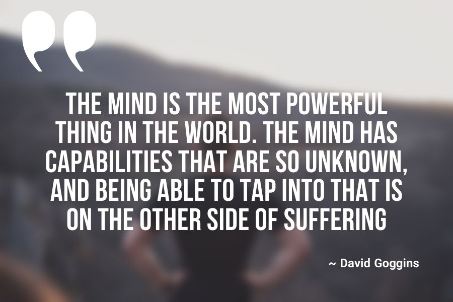 The mind is the most powerful thing in the world. The mind has capabilities that are so unknown, and being able to tap into that is on the other side of suffering