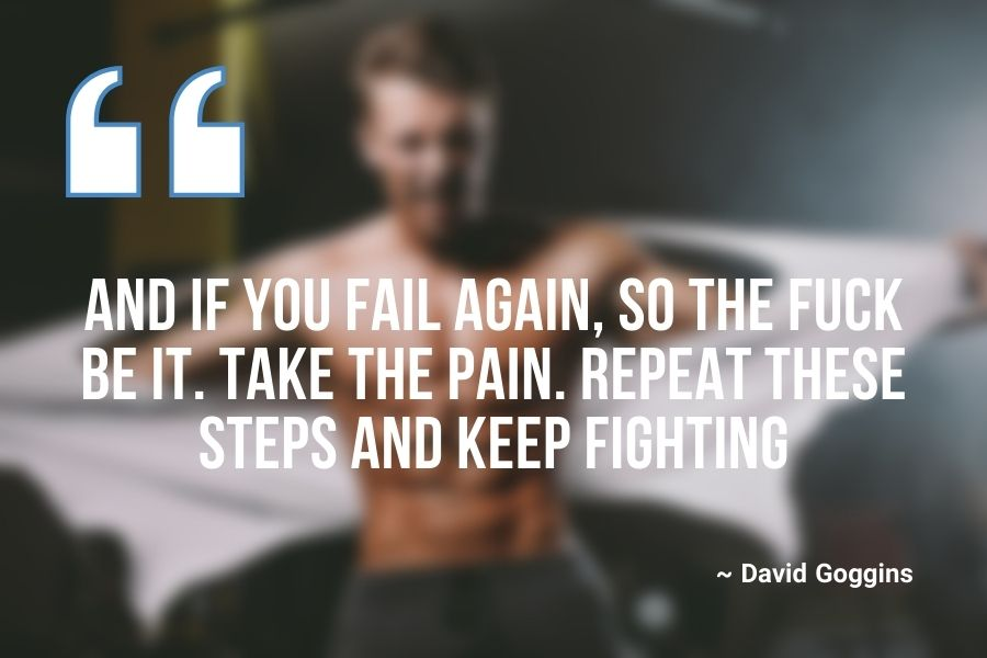 And if you fail again, so the fuck be it. Take the pain. Repeat these steps and keep fighting