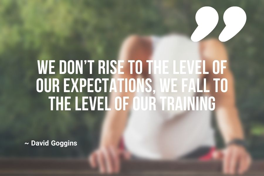 We don't rise to the level of our expectations, we fall to the level of our training