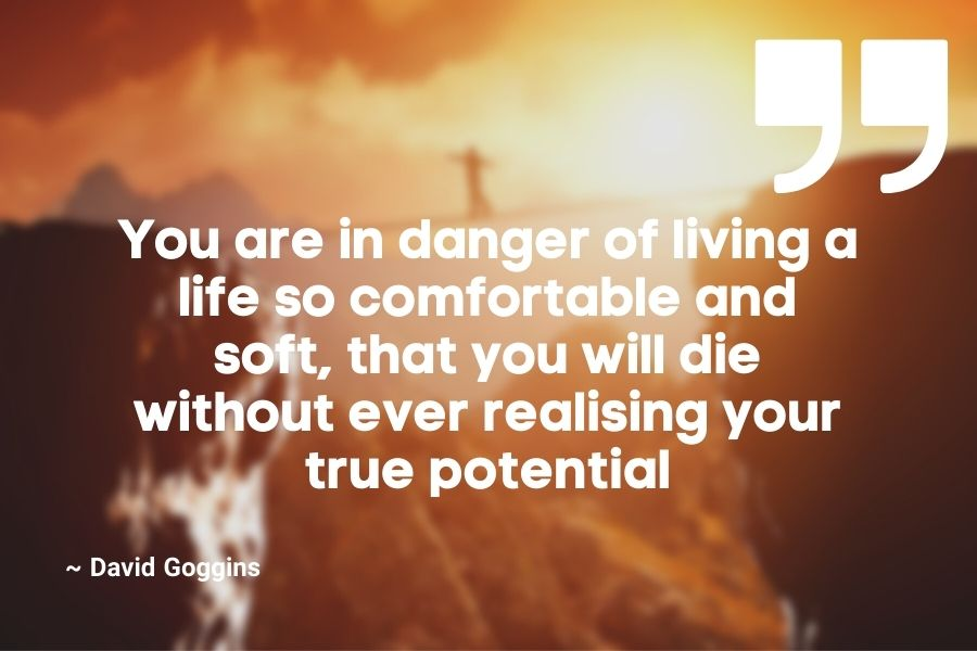 You are in danger of living a life so comfortable and soft, that you will die without ever realising your true potential