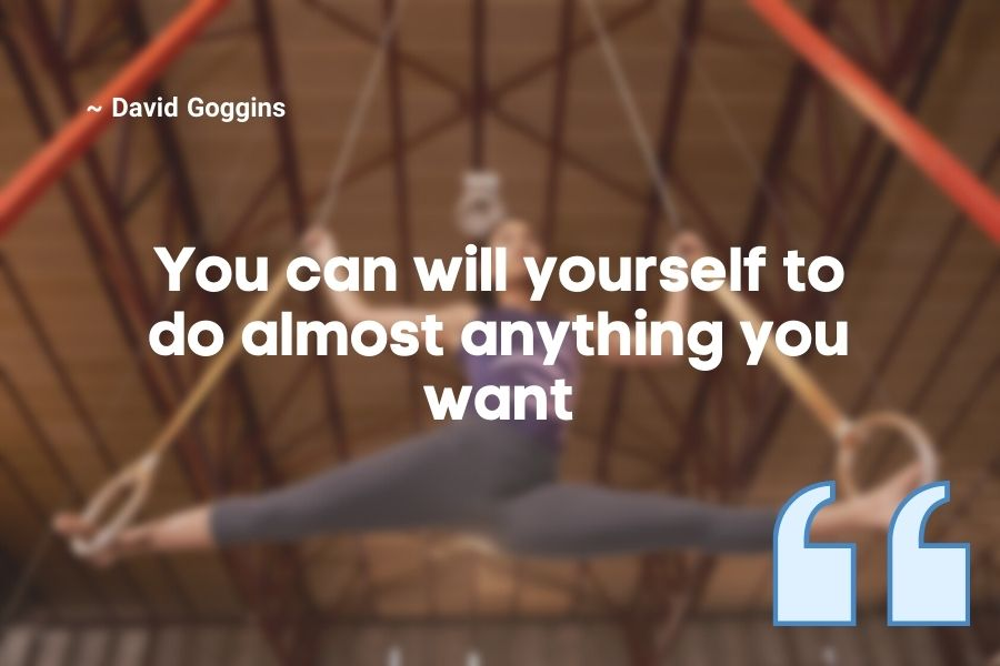 You can will yourself to do almost anything you want
